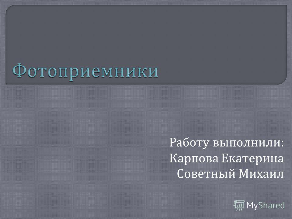 Работу выполнили : Карпова Екатерина Советный Михаил