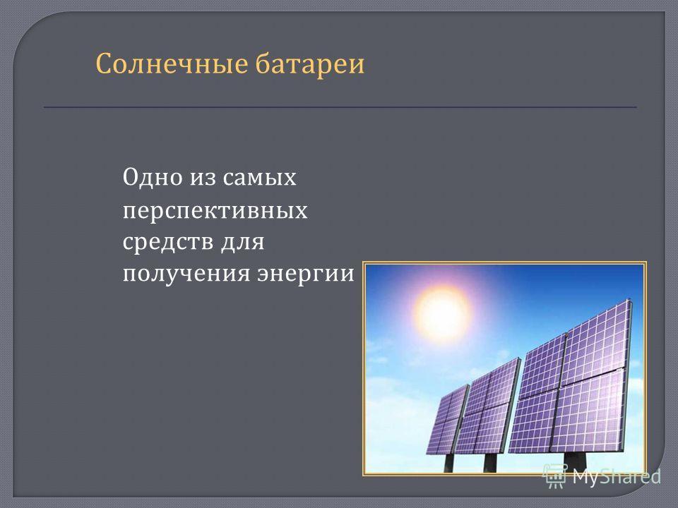 Одно из самых перспективных средств для получения энергии Солнечные батареи