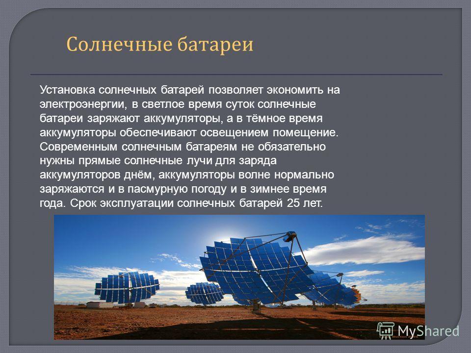 Солнечные батареи Установка солнечных батарей позволяет экономить на электроэнергии, в светлое время суток солнечные батареи заряжают аккумуляторы, а в тёмное время аккумуляторы обеспечивают освещением помещение. Современным солнечным батареям не обя