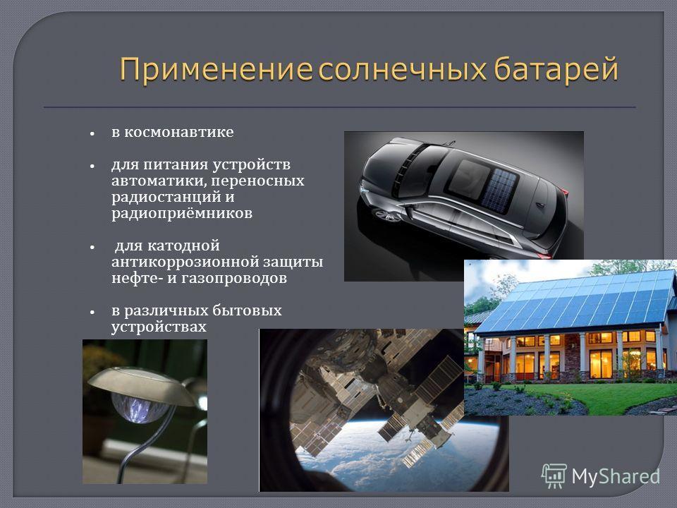 в космонавтике для питания устройств автоматики, переносных радиостанций и радиоприёмников для катодной антикоррозионной защиты нефте - и газопроводов в различных бытовых устройствах