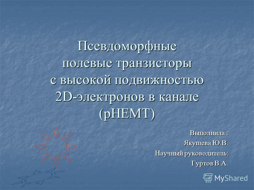 Псевдоморфные полевые транзисторы с высокой подвижностью 2D-электронов в канале (pHEMT) Выполнила : Якушева Ю.В. Научный руководитель: Гуртов В.А.
