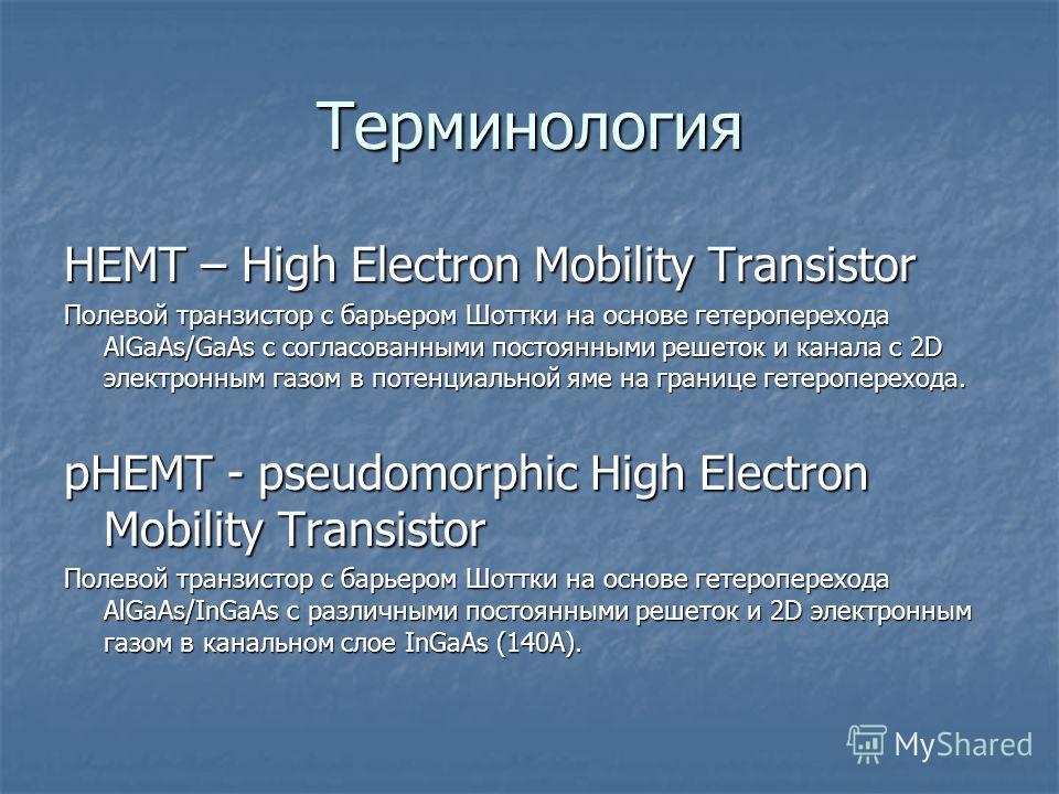Терминология HEMT – High Electron Mobility Transistor Полевой транзистор с барьером Шоттки на основе гетероперехода AlGaAs/GaAs с согласованными постоянными решеток и канала с 2D электронным газом в потенциальной яме на границе гетероперехода. pHEMT