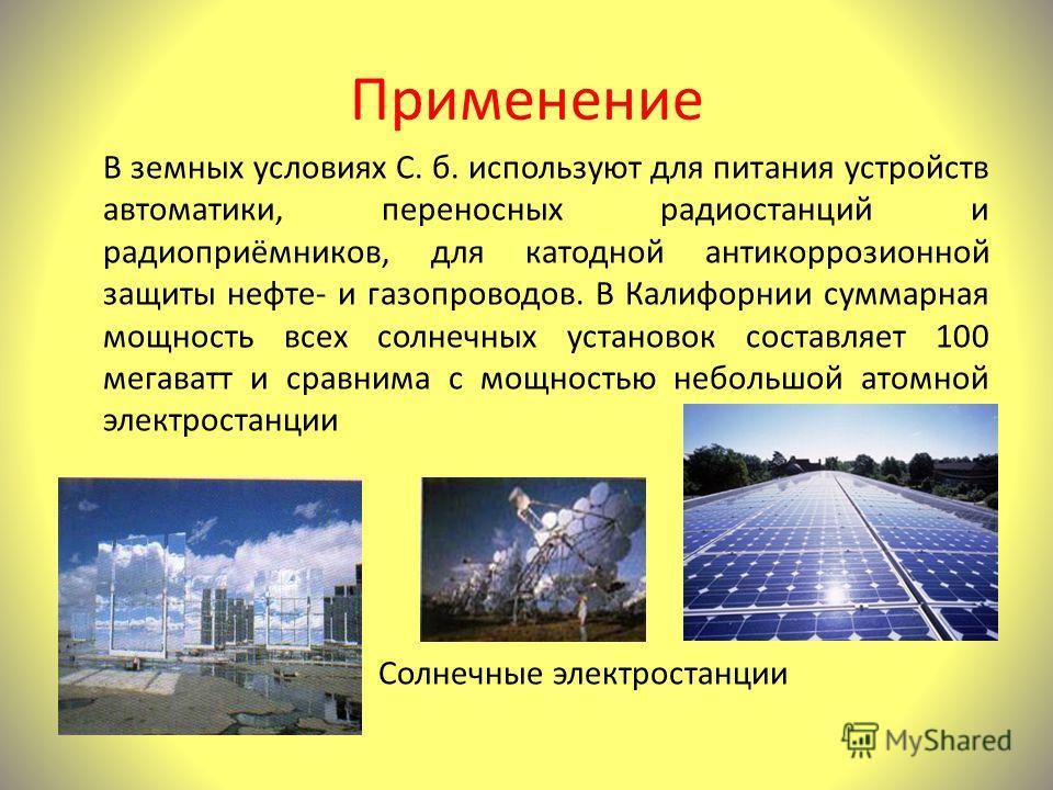 Применение В земных условиях С. б. используют для питания устройств автоматики, переносных радиостанций и радиоприёмников, для катодной антикоррозионной защиты нефте- и газопроводов. В Калифорнии суммарная мощность всех солнечных установок составляет