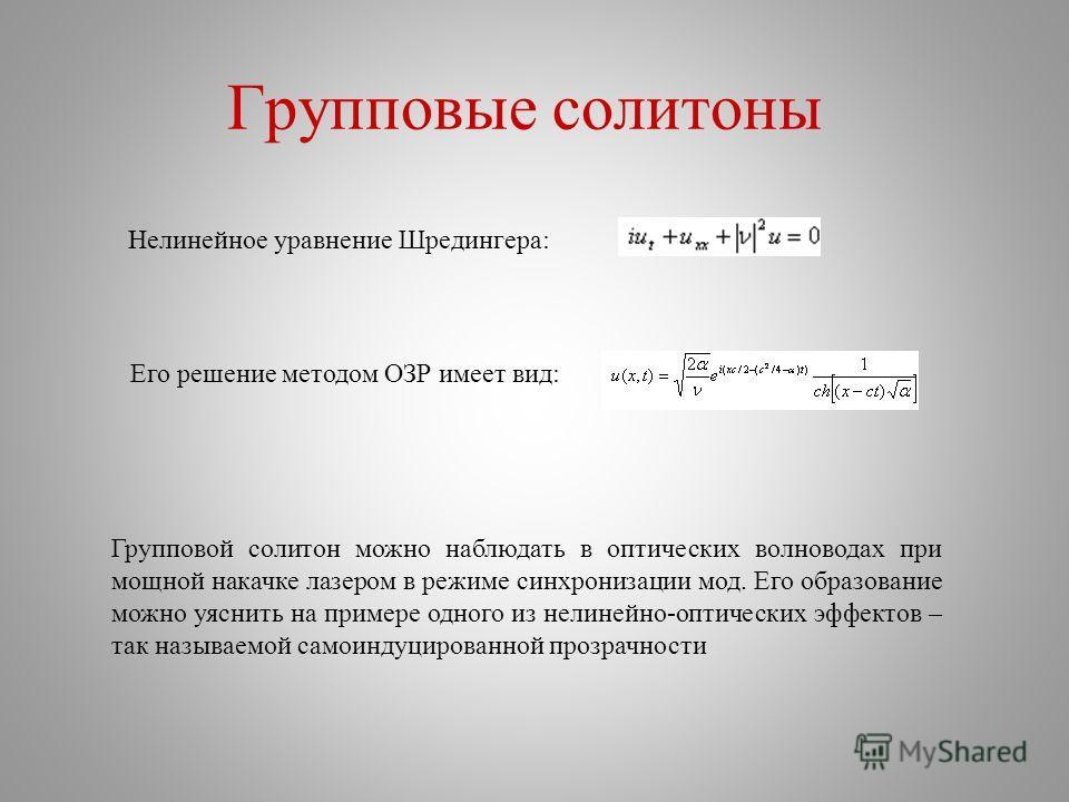 Групповые солитоны Нелинейное уравнение Шредингера: Его решение методом ОЗР имеет вид: Групповой солитон можно наблюдать в оптических волноводах при мощной накачке лазером в режиме синхронизации мод. Его образование можно уяснить на примере одного из