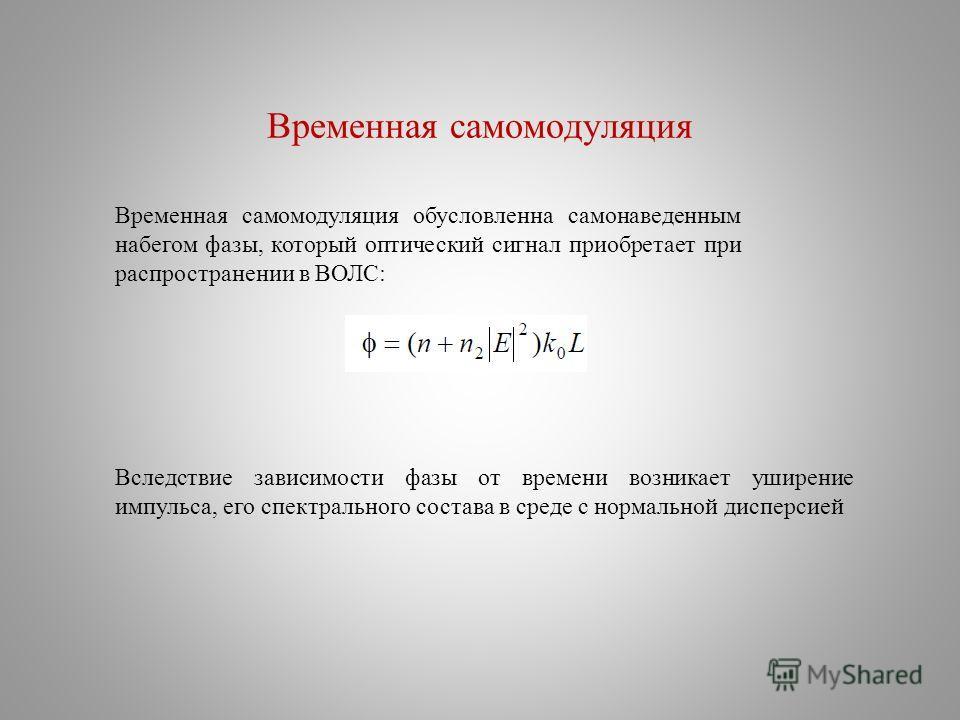 Временная самомодуляция Временная самомодуляция обусловленна самонаведенным набегом фазы, который оптический сигнал приобретает при распространении в ВОЛС: Вследствие зависимости фазы от времени возникает уширение импульса, его спектрального состава