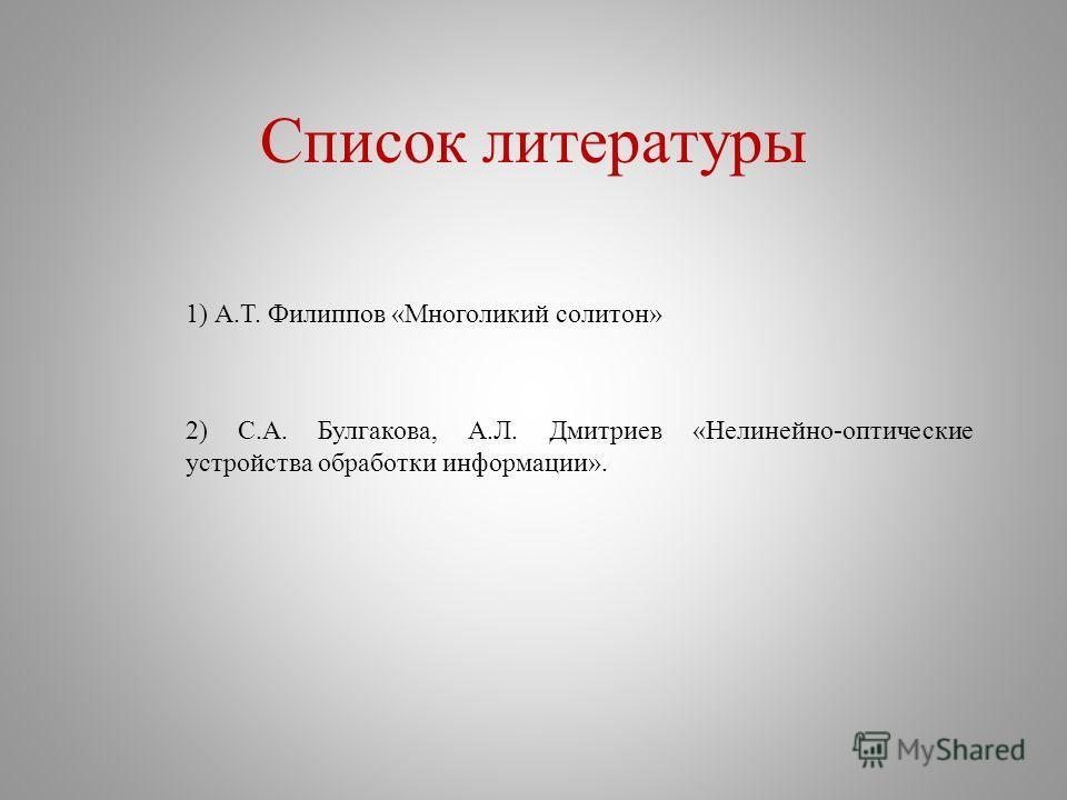 Список литературы 1) А.Т. Филиппов «Многоликий солитон» 2) С.А. Булгакова, А.Л. Дмитриев «Нелинейно-оптические устройства обработки информации».