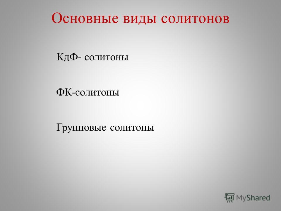 Основные виды солитонов КдФ- солитоны ФК-солитоны Групповые солитоны