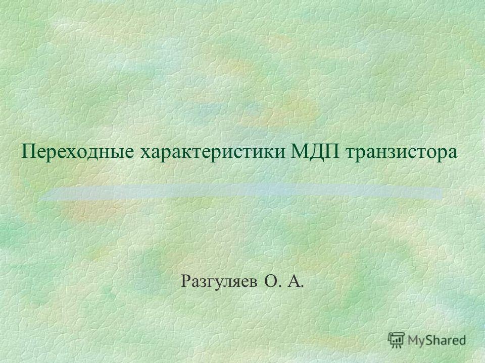 Переходные характеристики МДП транзистора Разгуляев О. А.
