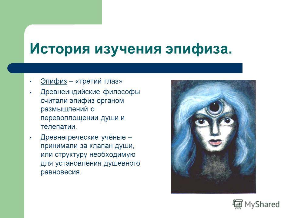 История изучения эпифиза. Эпифиз – «третий глаз» Древнеиндийские философы считали эпифиз органом размышлений о перевоплощении души и телепатии. Древнегреческие учёные – принимали за клапан души, или структуру необходимую для установления душевного ра