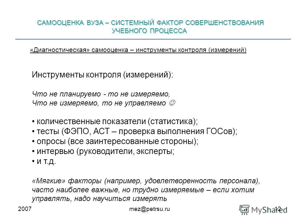 2007mez@petrsu.ru12 САМООЦЕНКА ВУЗА – СИСТЕМНЫЙ ФАКТОР СОВЕРШЕНСТВОВАНИЯ УЧЕБНОГО ПРОЦЕССА «Диагностическая» самооценка – инструменты контроля (измерений) Инструменты контроля (измерений): Что не планируемо - то не измеряемо, Что не измеряемо, то не