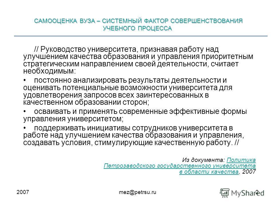 2007mez@petrsu.ru2 САМООЦЕНКА ВУЗА – СИСТЕМНЫЙ ФАКТОР СОВЕРШЕНСТВОВАНИЯ УЧЕБНОГО ПРОЦЕССА // Руководство университета, признавая работу над улучшением качества образования и управления приоритетным стратегическим направлением своей деятельности, счит