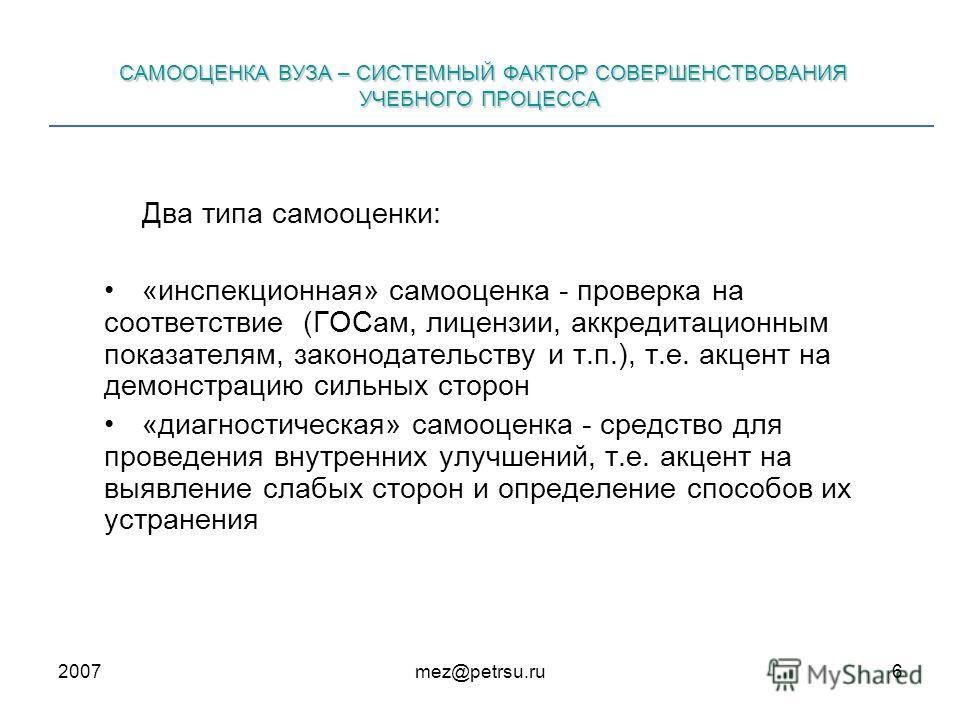 2007mez@petrsu.ru6 САМООЦЕНКА ВУЗА – СИСТЕМНЫЙ ФАКТОР СОВЕРШЕНСТВОВАНИЯ УЧЕБНОГО ПРОЦЕССА Два типа самооценки: «инспекционная» самооценка - проверка на соответствие (ГОСам, лицензии, аккредитационным показателям, законодательству и т.п.), т.е. акцент