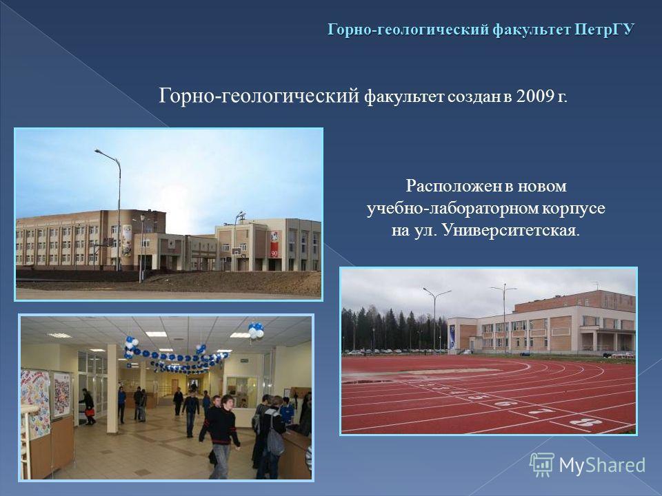Горно-геологический факультет ПетрГУ Горно-геологический факультет создан в 2009 г. Расположен в новом учебно-лабораторном корпусе на ул. Университетская.