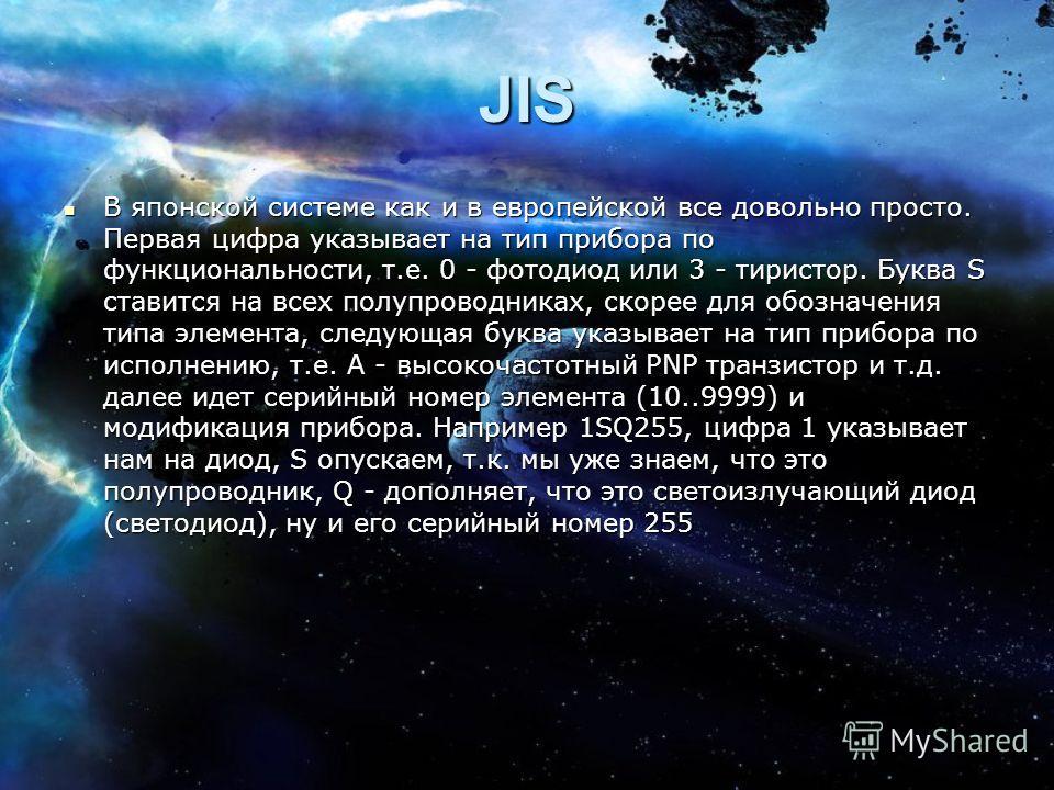 JIS В японской системе как и в европейской все довольно просто. Первая цифра указывает на тип прибора по функциональности, т.е. 0 - фотодиод или 3 - тиристор. Буква S ставится на всех полупроводниках, скорее для обозначения типа элемента, следующая б