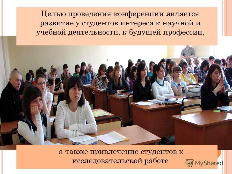 Целью проведения конференции является развитие у студентов интереса к научной и учебной деятельности, к будущей профессии, а также привлечение студентов к исследовательской работе