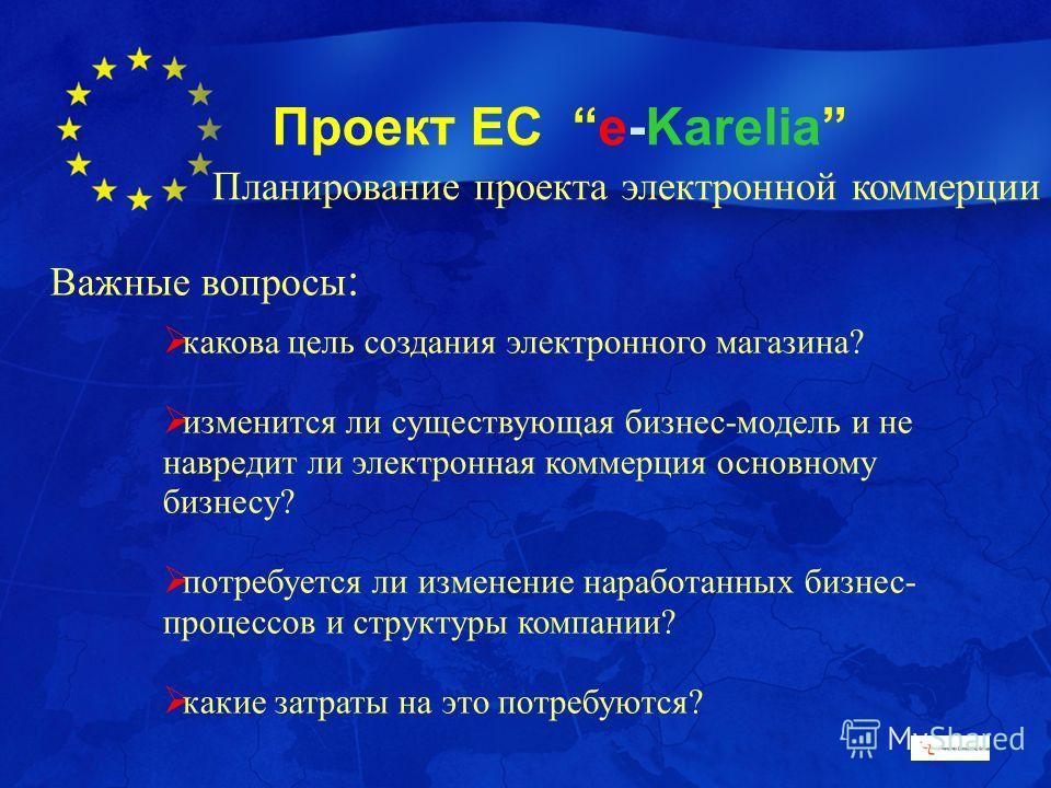Проект ЕС e-Karelia Важные вопросы : какова цель создания электронного магазина? изменится ли существующая бизнес-модель и не навредит ли электронная коммерция основному бизнесу? потребуется ли изменение наработанных бизнес- процессов и структуры ком