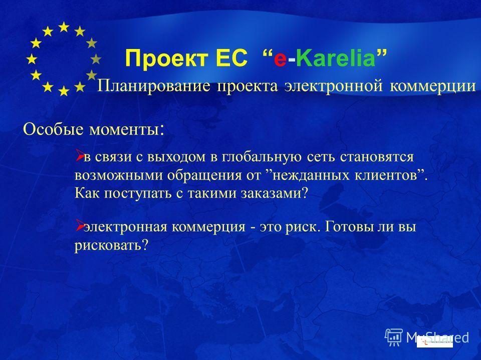 Проект ЕС e-Karelia Особые моменты : в связи с выходом в глобальную сеть становятся возможными обращения от нежданных клиентов. Как поступать с такими заказами? электронная коммерция - это риск. Готовы ли вы рисковать? Планирование проекта электронно