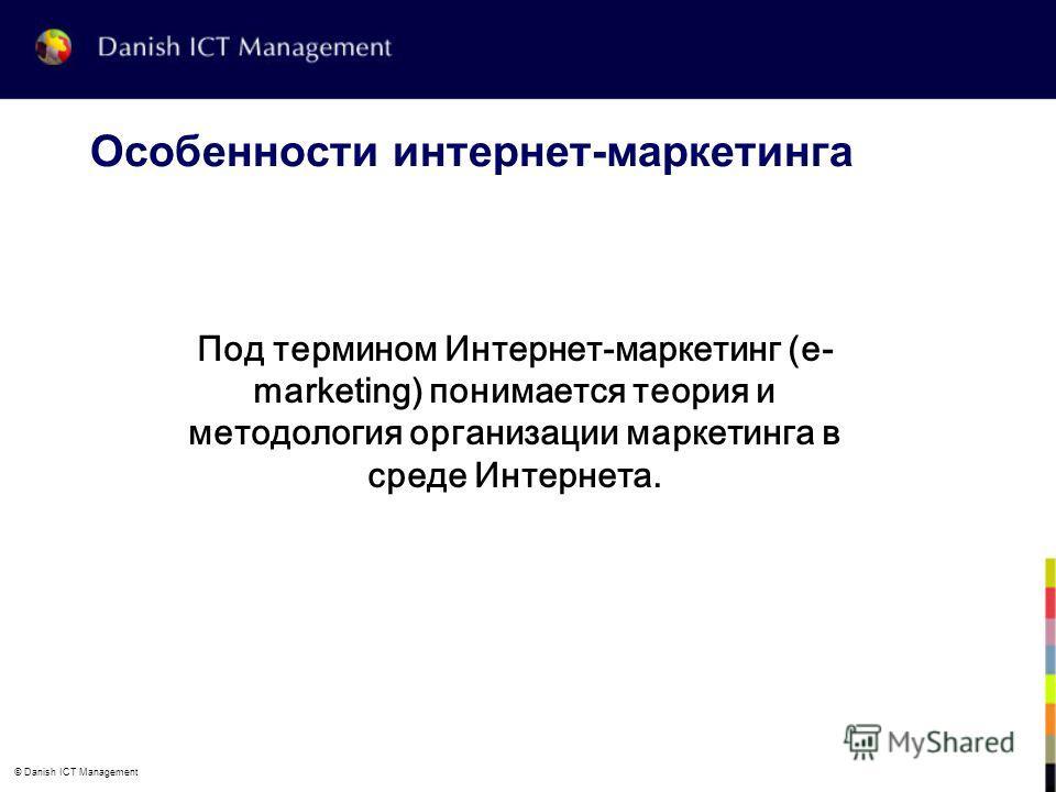 © Danish ICT Management Особенности интернет-маркетинга Под термином Интернет-маркетинг (e- marketing) понимается теория и методология организации маркетинга в среде Интернета.