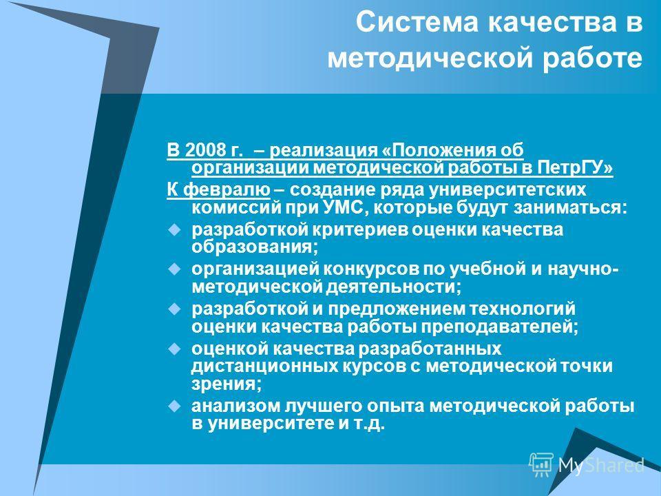 Система качества в методической работе В 2008 г. – реализация «Положения об организации методической работы в ПетрГУ» К февралю – создание ряда университетских комиссий при УМС, которые будут заниматься: разработкой критериев оценки качества образова