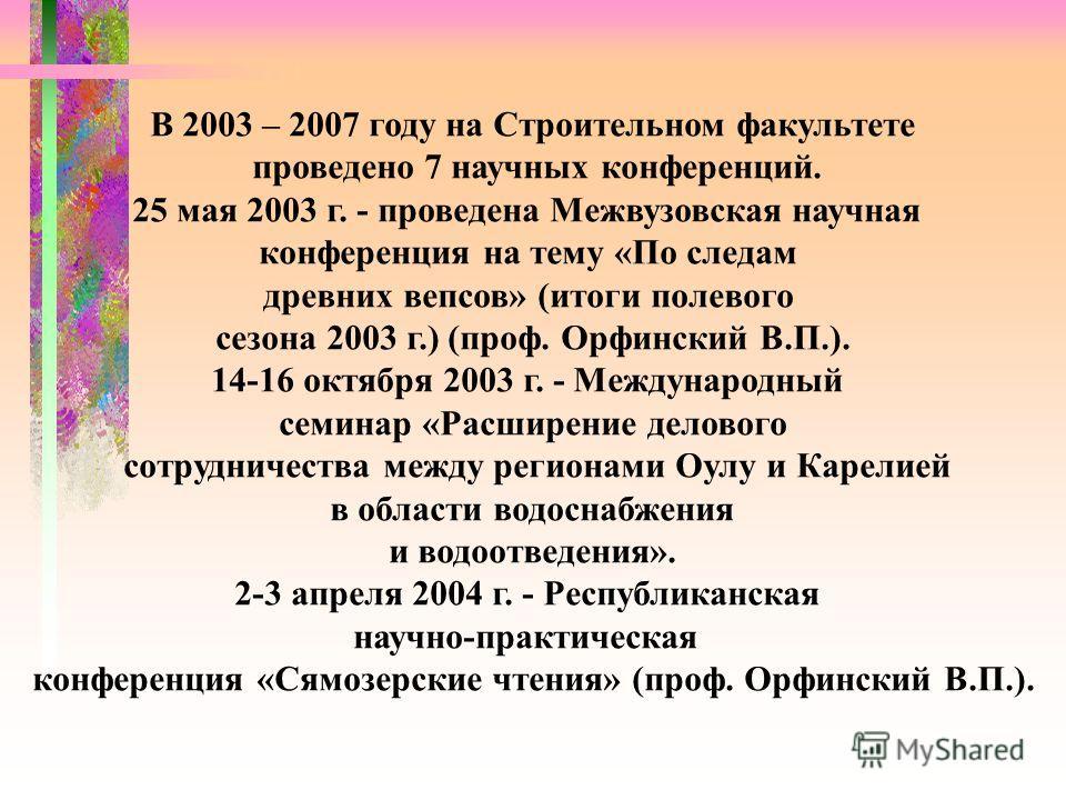 В 2003 – 2007 году на Строительном факультете проведено 7 научных конференций. 25 мая 2003 г. - проведена Межвузовская научная конференция на тему «По следам древних вепсов» (итоги полевого сезона 2003 г.) (проф. Орфинский В.П.). 14-16 октября 2003 г