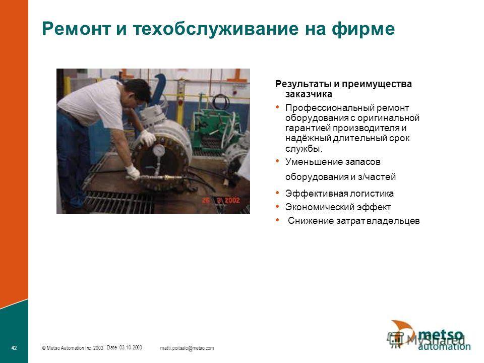 © Metso Automation Inc. 2003 42 matti.poitsalo@metso.com Date 03.10.2003 Ремонт и техобслуживание на фирме Результаты и преимущества заказчика Профессиональный ремонт оборудования с оригинальной гарантией производителя и надёжный длительный срок служ
