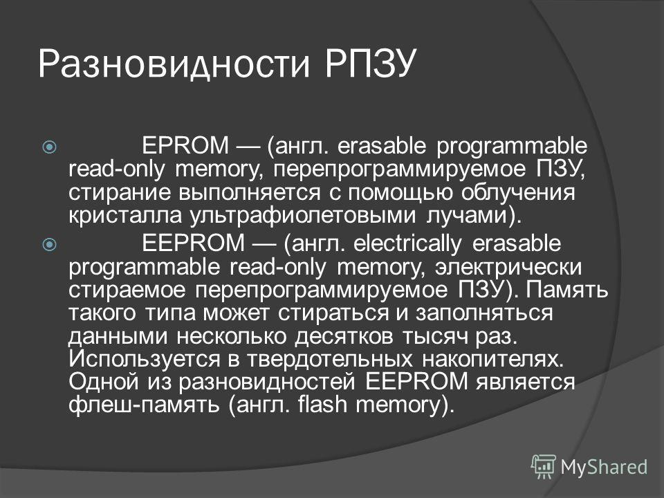 Разновидности РПЗУ EPROM (англ. erasable programmable read-only memory, перепрограммируемое ПЗУ, стирание выполняется с помощью облучения кристалла ультрафиолетовыми лучами). EEPROM (англ. electrically erasable programmable read-only memory, электрич