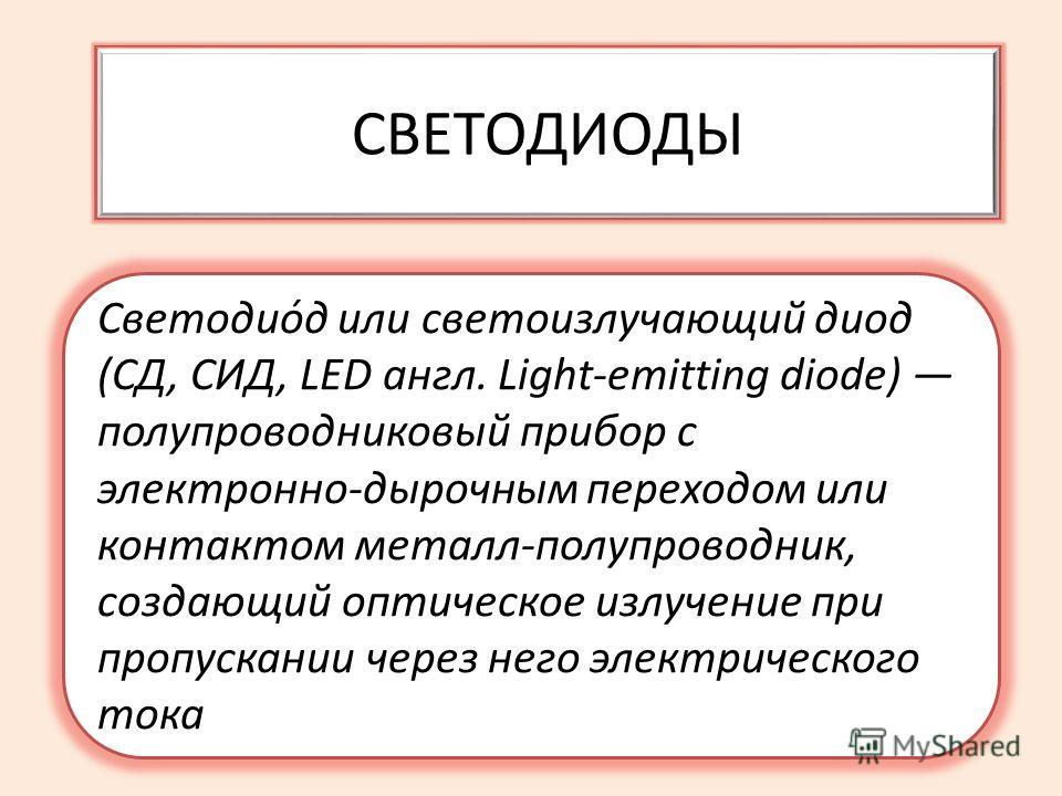 СВЕТОДИОДЫ Светодио́д или светоизлучающий диод (СД, СИД, LED англ. Light-emitting diode) полупроводниковый прибор с электронно-дырочным переходом или контактом металл-полупроводник, создающий оптическое излучение при пропускании через него электричес