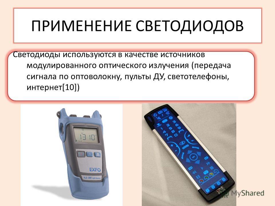 ПРИМЕНЕНИЕ СВЕТОДИОДОВ Светодиоды используются в качестве источников модулированного оптического излучения (передача сигнала по оптоволокну, пульты ДУ, светотелефоны, интернет[10])