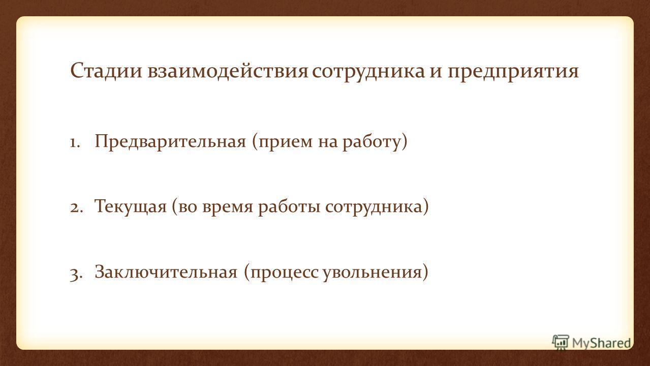Стадии взаимодействия сотрудника и предприятия 1.Предварительная (прием на работу) 2.Текущая (во время работы сотрудника) 3.Заключительная (процесс увольнения)