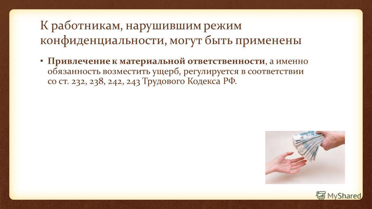 К работникам, нарушившим режим конфиденциальности, могут быть применены Привлечение к материальной ответственности, а именно обязанность возместить ущерб, регулируется в соответствии со ст. 232, 238, 242, 243 Трудового Кодекса РФ.