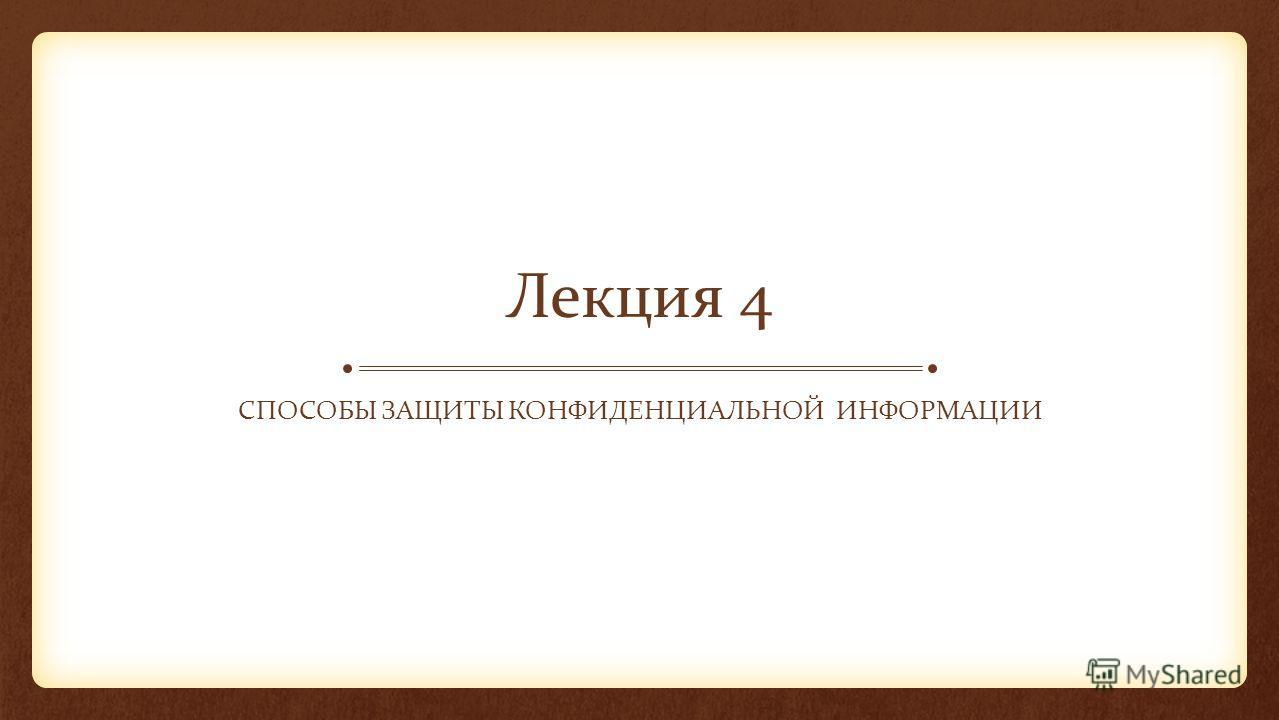 Лекция 4 СПОСОБЫ ЗАЩИТЫ КОНФИДЕНЦИАЛЬНОЙ ИНФОРМАЦИИ