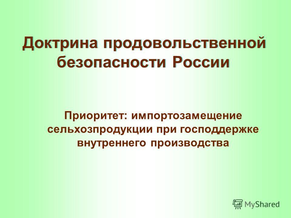Доктрина продовольственной безопасности России Приоритет: импортозамещение сельхозпродукции при господдержке внутреннего производства