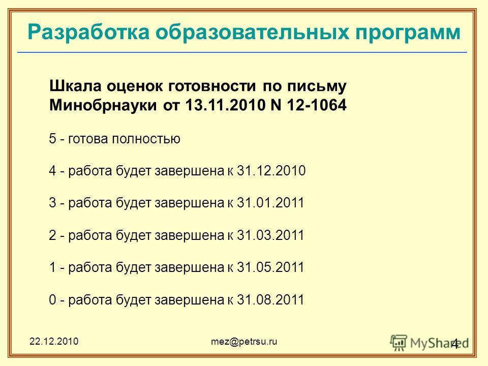 22.12.2010mez@petrsu.ru 4 Разработка образовательных программ Шкала оценок готовности по письму Минобрнауки от 13.11.2010 N 12-1064 5 - готова полностью 4 - работа будет завершена к 31.12.2010 3 - работа будет завершена к 31.01.2011 2 - работа будет