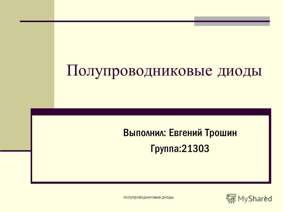 полупроводниковые диоды1 Полупроводниковые диоды Выполнил: Евгений Трошин Группа:21303