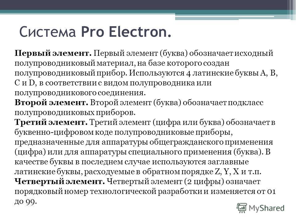 Система Pro Electron. Первый элемент. Первый элемент (буква) обозначает исходный полупроводниковый материал, на базе которого создан полупроводниковый прибор. Используются 4 латинские буквы A, B, C и D, в соответствии с видом полупроводника или полуп