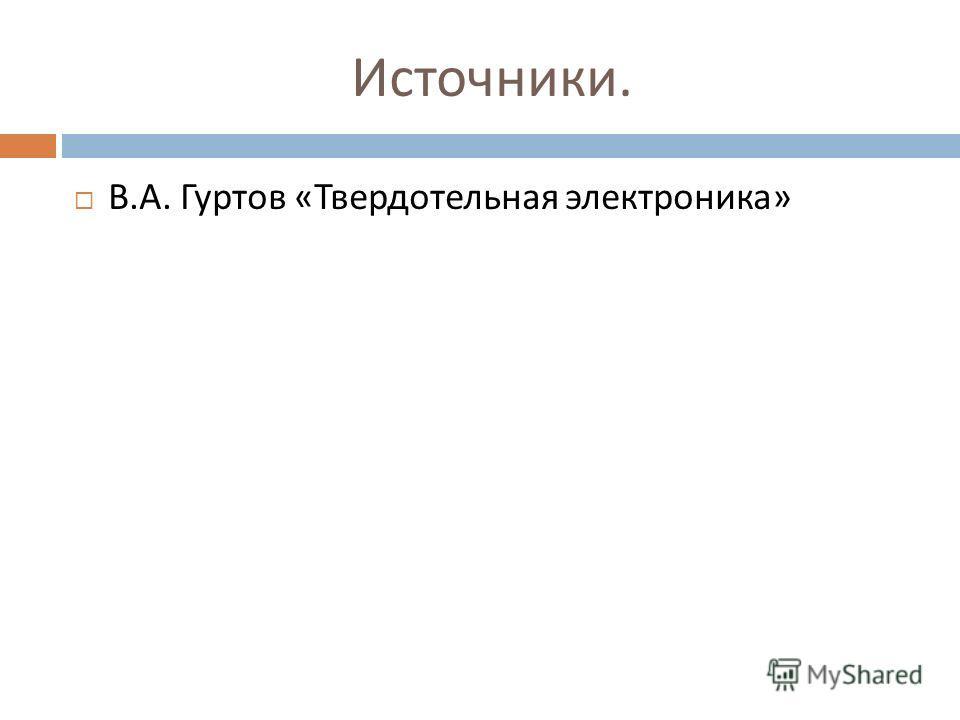 Источники. В. А. Гуртов « Твердотельная электроника »