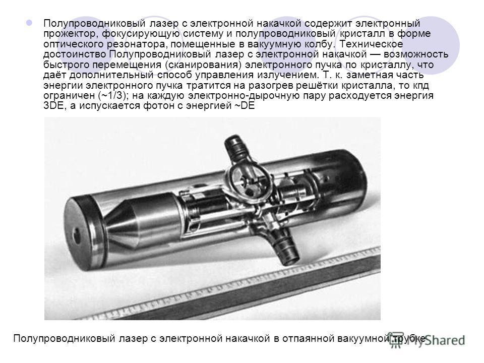 Полупроводниковый лазер с электронной накачкой содержит электронный прожектор, фокусирующую систему и полупроводниковый кристалл в форме оптического резонатора, помещенные в вакуумную колбу. Техническое достоинство Полупроводниковый лазер с электронн