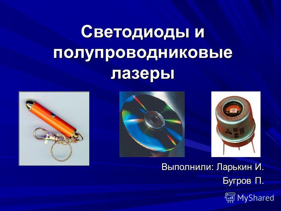 Светодиоды и полупроводниковые лазеры Выполнили: Ларькин И. Бугров П.