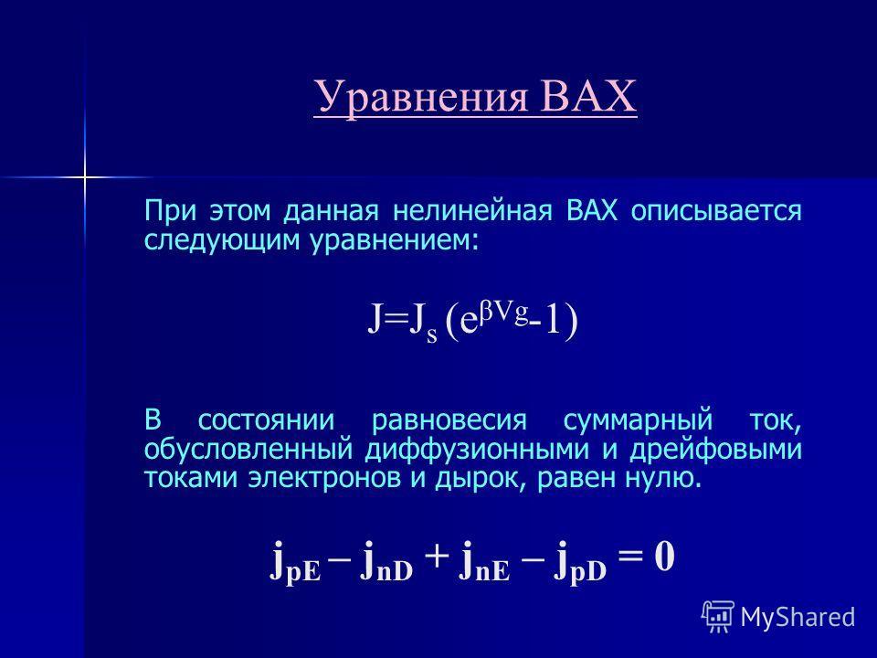 Уравнения ВАХ При этом данная нелинейная ВАХ описывается следующим уравнением: J=J s (e βVg -1) В состоянии равновесия суммарный ток, обусловленный диффузионными и дрейфовыми токами электронов и дырок, равен нулю. j pE – j nD + j nE – j pD = 0