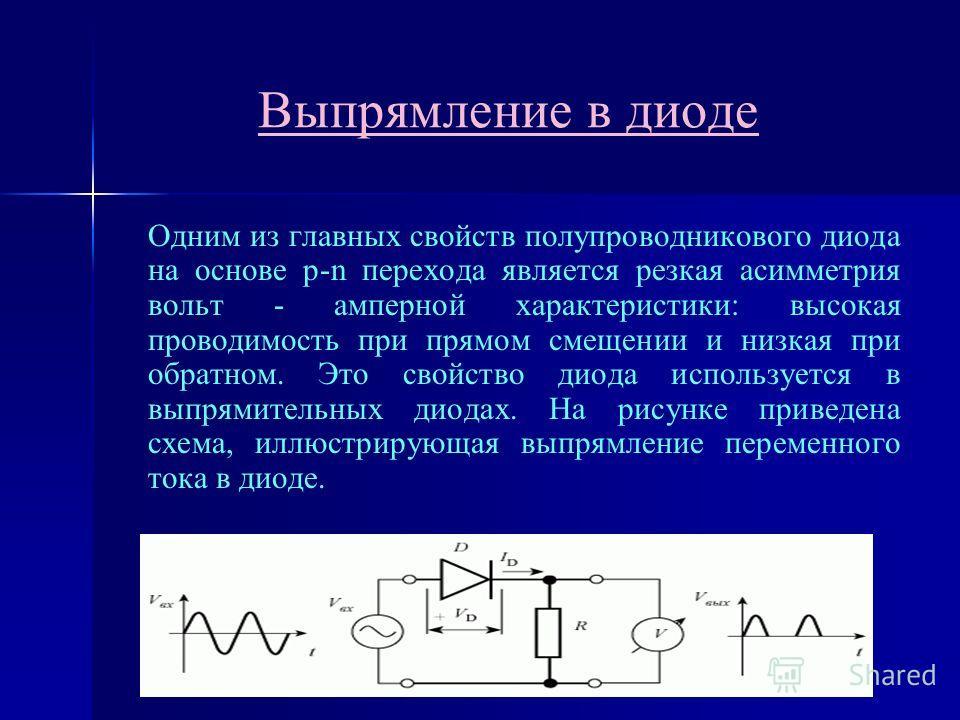 Выпрямление в диоде Одним из главных свойств полупроводникового диода на основе p-n перехода является резкая асимметрия вольт - амперной характеристики: высокая проводимость при прямом смещении и низкая при обратном. Это свойство диода используется в