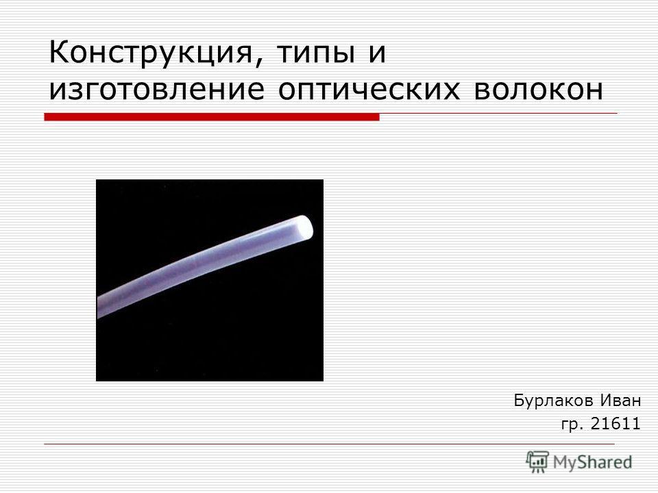 Конструкция, типы и изготовление оптических волокон Бурлаков Иван гр. 21611