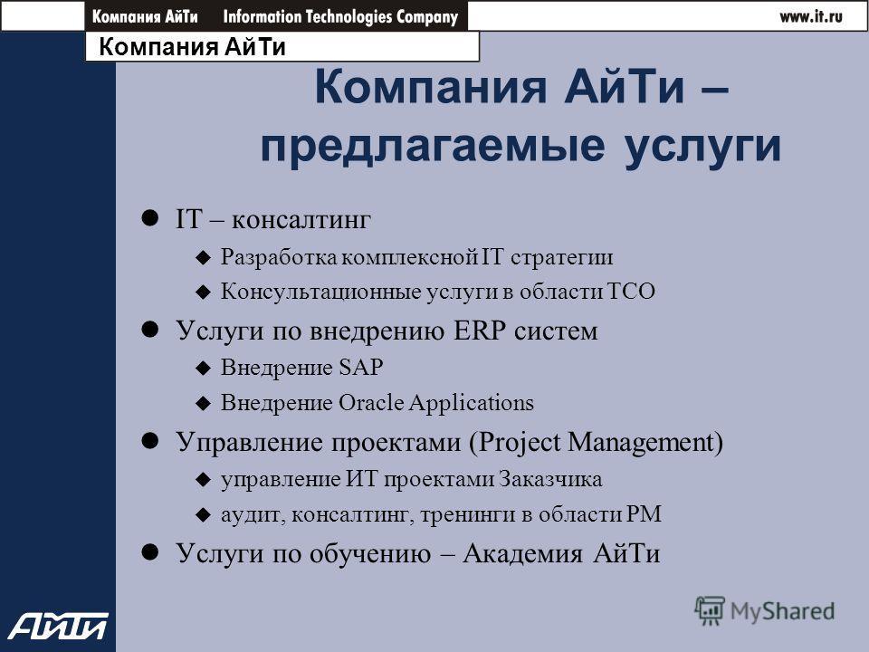 Компания АйТи Компания АйТи – предлагаемые услуги IT – консалтинг Разработка комплексной IT стратегии Консультационные услуги в области TCO Услуги по внедрению ERP систем Внедрение SAP Внедрение Oracle Applications Управление проектами (Project Manag