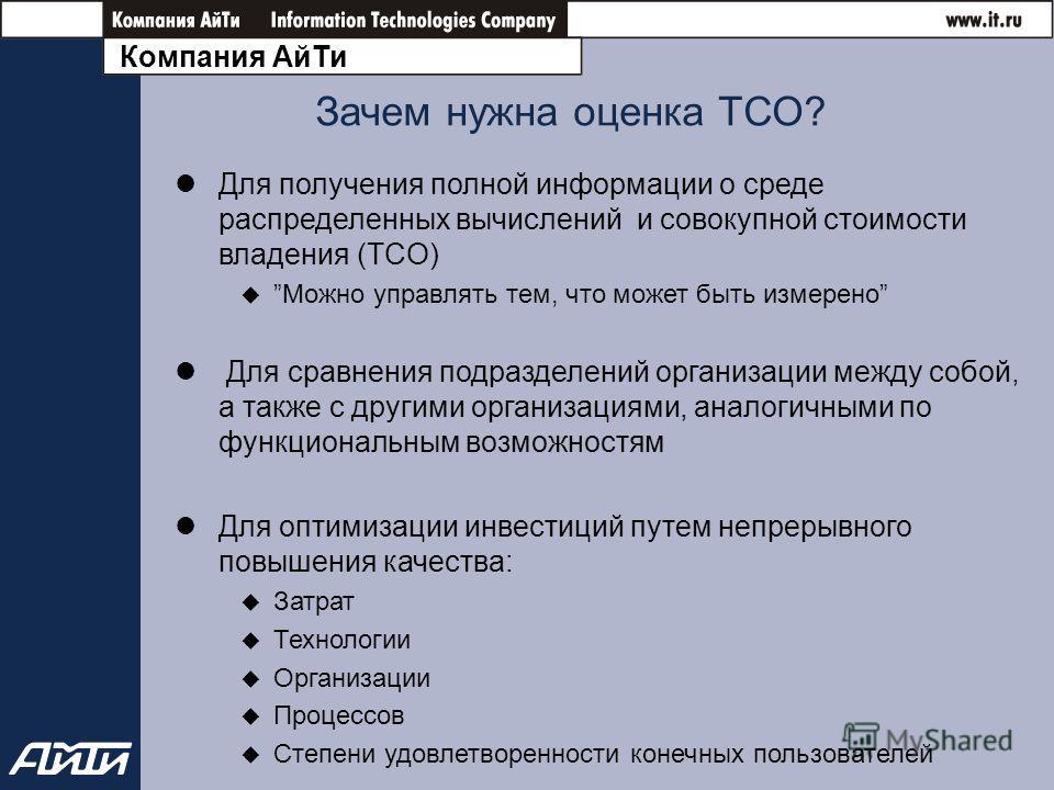 Компания АйТи Зачем нужна оценка ТСО? Для получения полной информации о среде распределенных вычислений и совокупной стоимости владения (TCO) Можно управлять тем, что может быть измерено Для сравнения подразделений организации между собой, а также с