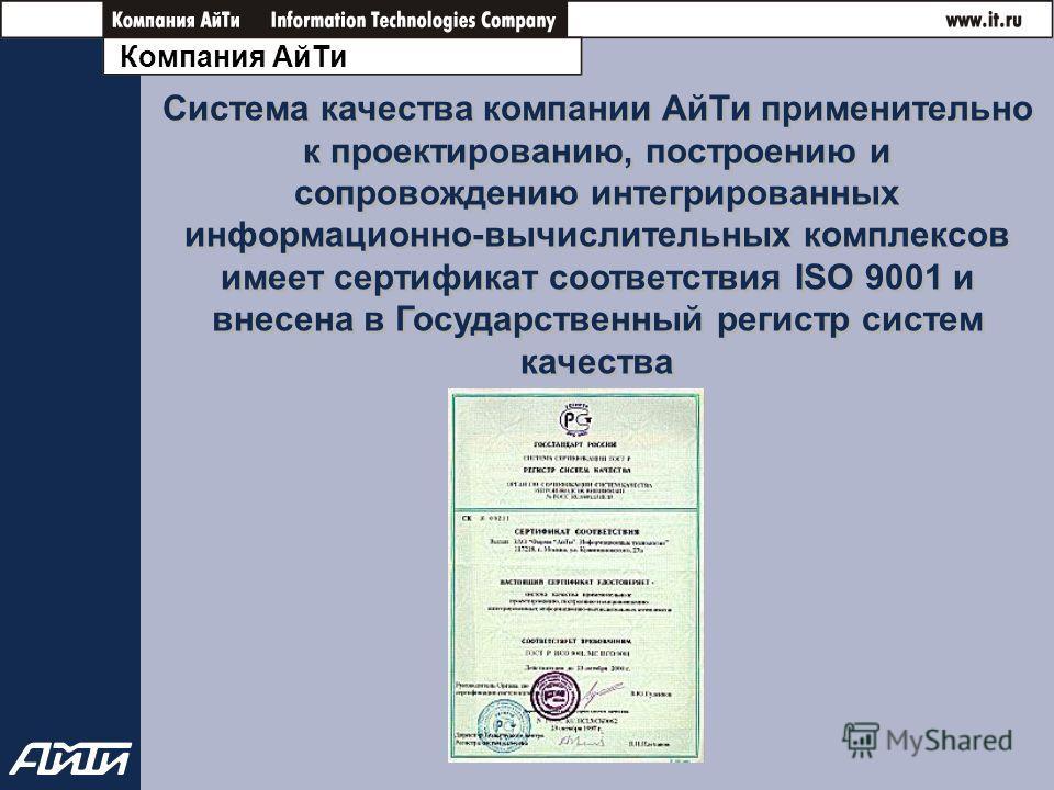 Компания АйТи Система качества компании АйТи применительно к проектированию, построению и сопровождению интегрированных информационно-вычислительных комплексов имеет сертификат соответствия ISO 9001 и внесена в Государственный регистр систем качества