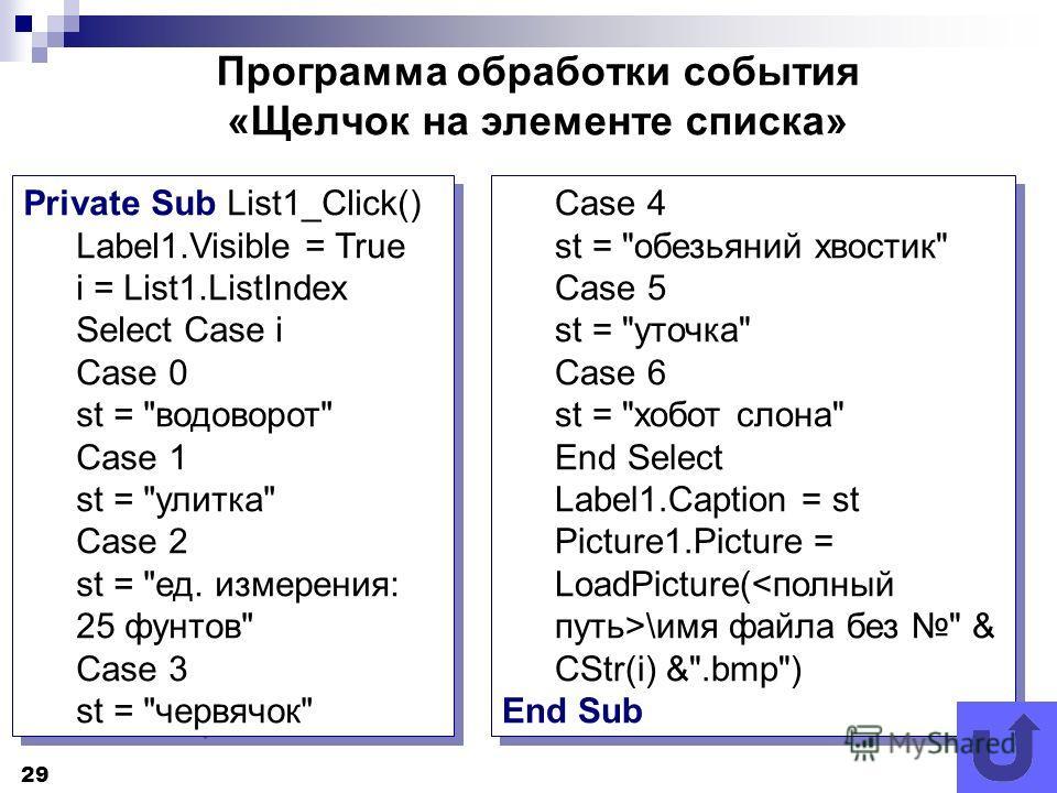 29 Программа обработки события «Щелчок на элементе списка» Private Sub List1_Click() Label1.Visible = True i = List1.ListIndex Select Case i Case 0 st =