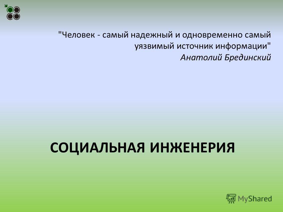 СОЦИАЛЬНАЯ ИНЖЕНЕРИЯ Человек - самый надежный и одновременно самый уязвимый источник информации Анатолий Брединский