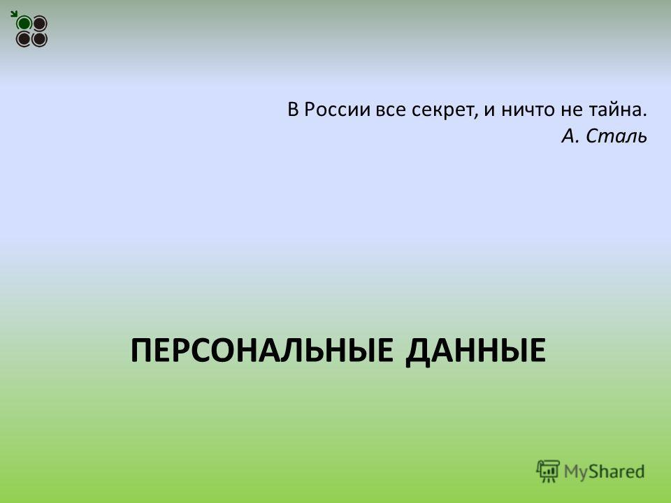 ПЕРСОНАЛЬНЫЕ ДАННЫЕ В России все секрет, и ничто не тайна. А. Сталь