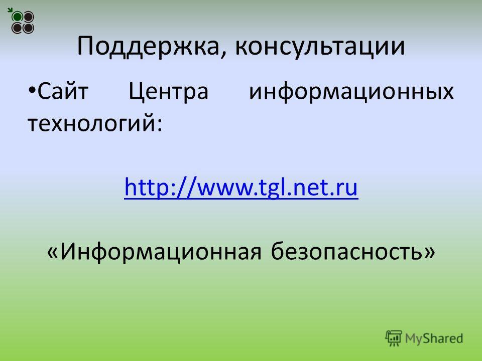 Поддержка, консультации Сайт Центра информационных технологий: http://www.tgl.net.ru «Информационная безопасность»