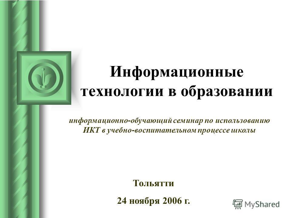 Информационные технологии в образовании Тольятти 24 ноября 2006 г. информационно-обучающий семинар по использованию ИКТ в учебно-воспитательном процессе школы