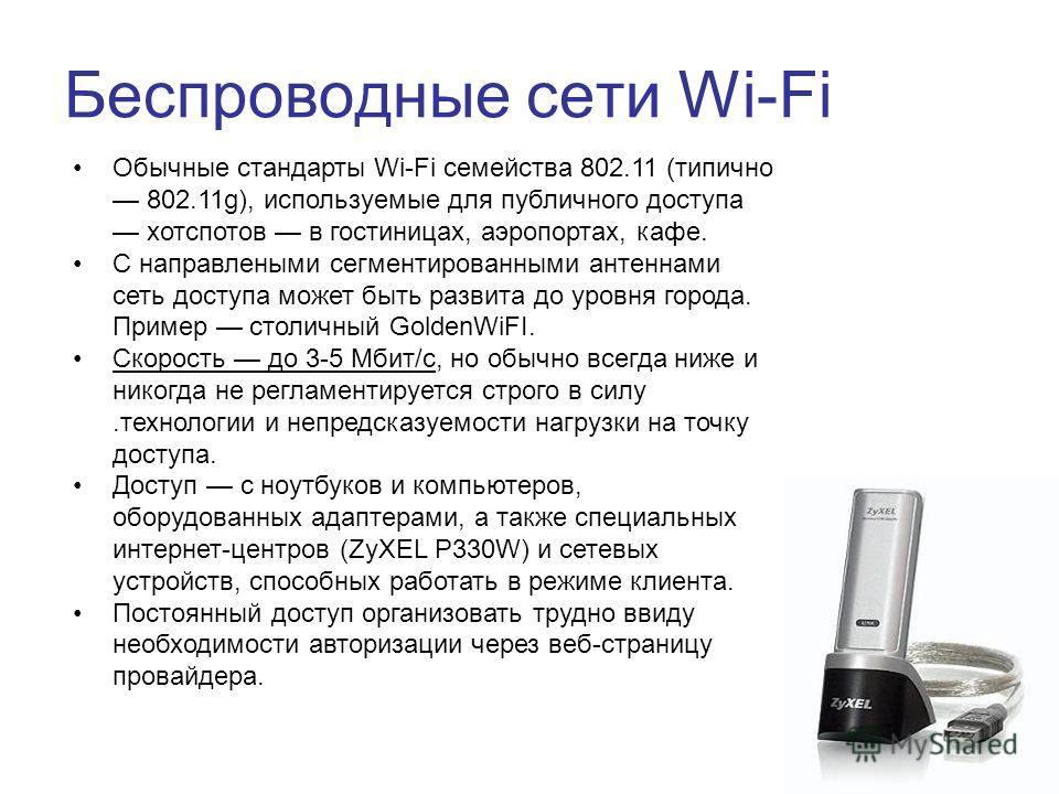 Беспроводные сети Wi-Fi Обычные стандарты Wi-Fi семейства 802.11 (типично 802.11g), используемые для публичного доступа хотспотов в гостиницах, аэропортах, кафе. С направлеными сегментированными антеннами сеть доступа может быть развита до уровня гор